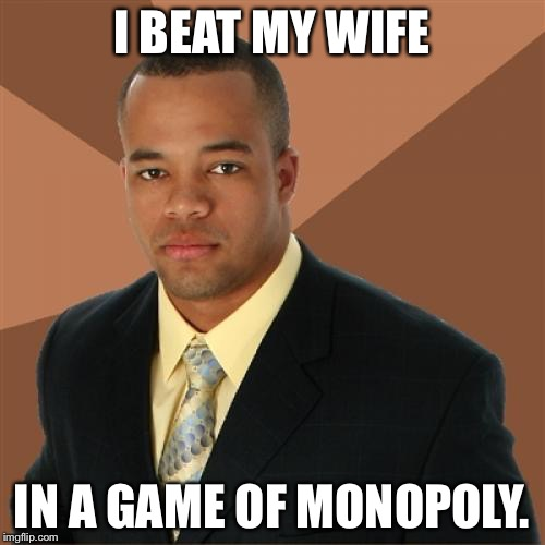 Successful Black Man Meme | I BEAT MY WIFE IN A GAME OF MONOPOLY. | image tagged in memes,successful black man | made w/ Imgflip meme maker