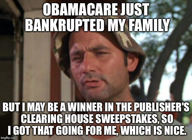So I Got That Goin For Me Which Is Nice Meme | OBAMACARE JUST BANKRUPTED MY FAMILY BUT I MAY BE A WINNER IN THE PUBLISHER'S CLEARING HOUSE SWEEPSTAKES, SO I GOT THAT GOING FOR ME, WHICH I | image tagged in memes,so i got that goin for me which is nice | made w/ Imgflip meme maker