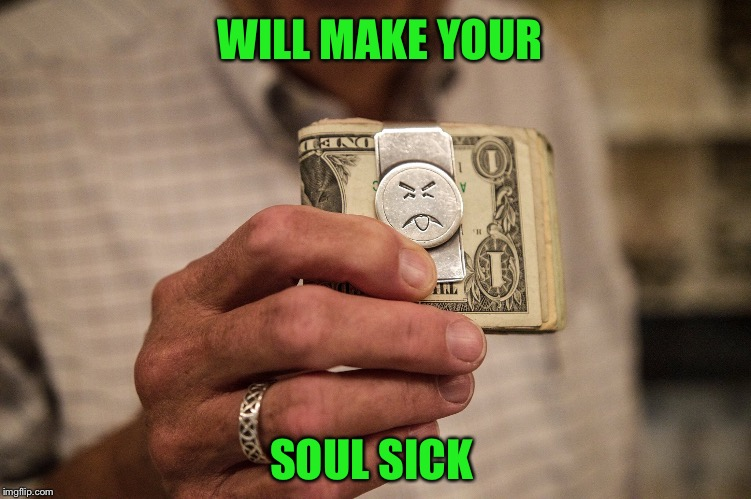 Soul Sickness | WILL MAKE YOUR SOUL SICK | image tagged in soul,sick,money,clip,poison,cash | made w/ Imgflip meme maker