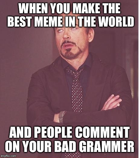 Face You Make Robert Downey Jr Meme | WHEN YOU MAKE THE BEST MEME IN THE WORLD AND PEOPLE COMMENT ON YOUR BAD GRAMMER | image tagged in memes,face you make robert downey jr | made w/ Imgflip meme maker