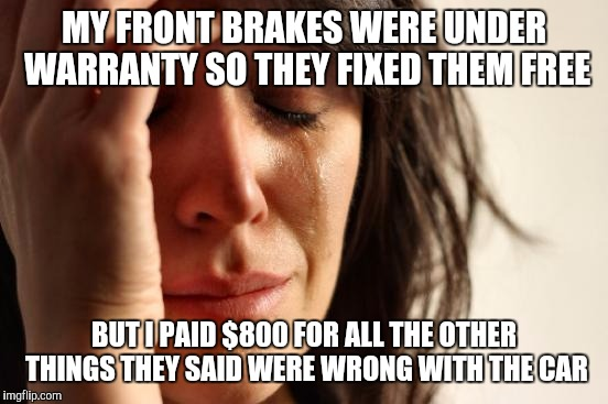 First World Problems Meme |  MY FRONT BRAKES WERE UNDER WARRANTY SO THEY FIXED THEM FREE; BUT I PAID $800 FOR ALL THE OTHER THINGS THEY SAID WERE WRONG WITH THE CAR | image tagged in memes,first world problems | made w/ Imgflip meme maker