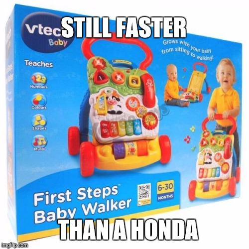 Still faster than a Honda | STILL FASTER THAN A HONDA | image tagged in vtec,ricers,ricer,vtech,honda,faster | made w/ Imgflip meme maker