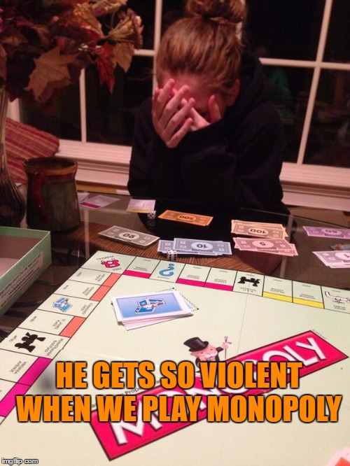 HE GETS SO VIOLENT WHEN WE PLAY MONOPOLY | made w/ Imgflip meme maker