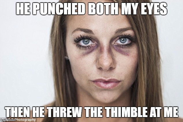HE PUNCHED BOTH MY EYES THEN HE THREW THE THIMBLE AT ME | made w/ Imgflip meme maker