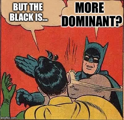 Batman Slapping Robin Meme | BUT THE BLACK IS... MORE  DOMINANT? | image tagged in memes,batman slapping robin | made w/ Imgflip meme maker