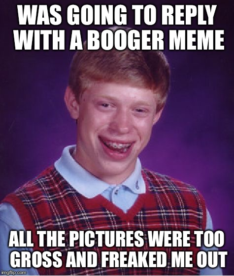 Bad Luck Brian Meme | WAS GOING TO REPLY WITH A BOOGER MEME ALL THE PICTURES WERE TOO GROSS AND FREAKED ME OUT | image tagged in memes,bad luck brian | made w/ Imgflip meme maker
