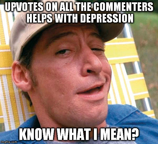 UPVOTES ON ALL THE COMMENTERS HELPS WITH DEPRESSION KNOW WHAT I MEAN? | made w/ Imgflip meme maker