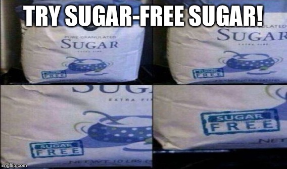 TRY SUGAR-FREE SUGAR! | made w/ Imgflip meme maker