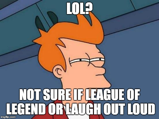 Futurama Fry Meme | LOL? NOT SURE IF LEAGUE OF LEGEND OR LAUGH OUT LOUD | image tagged in memes,futurama fry | made w/ Imgflip meme maker