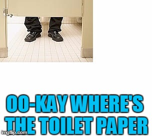 OO-KAY WHERE'S THE TOILET PAPER | made w/ Imgflip meme maker