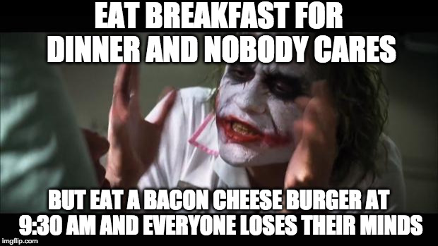 And everybody loses their minds Meme | EAT BREAKFAST FOR DINNER AND NOBODY CARES BUT EAT A BACON CHEESE BURGER AT 9:30 AM AND EVERYONE LOSES THEIR MINDS | image tagged in memes,and everybody loses their minds | made w/ Imgflip meme maker