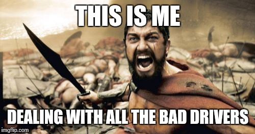 Sparta Leonidas Meme | THIS IS ME DEALING WITH ALL THE BAD DRIVERS | image tagged in memes,sparta leonidas | made w/ Imgflip meme maker