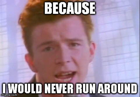BECAUSE I WOULD NEVER RUN AROUND | made w/ Imgflip meme maker