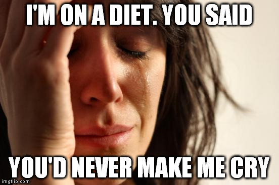 First World Problems Meme | I'M ON A DIET. YOU SAID YOU'D NEVER MAKE ME CRY | image tagged in memes,first world problems | made w/ Imgflip meme maker
