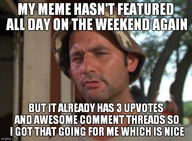 Just because it isn't featured doesn't mean I can't share it with people... | MY MEME HASN'T FEATURED ALL DAY ON THE WEEKEND AGAIN BUT IT ALREADY HAS 3 UPVOTES AND AWESOME COMMENT THREADS SO I GOT THAT GOING FOR ME WHI | image tagged in memes,so i got that goin for me which is nice | made w/ Imgflip meme maker