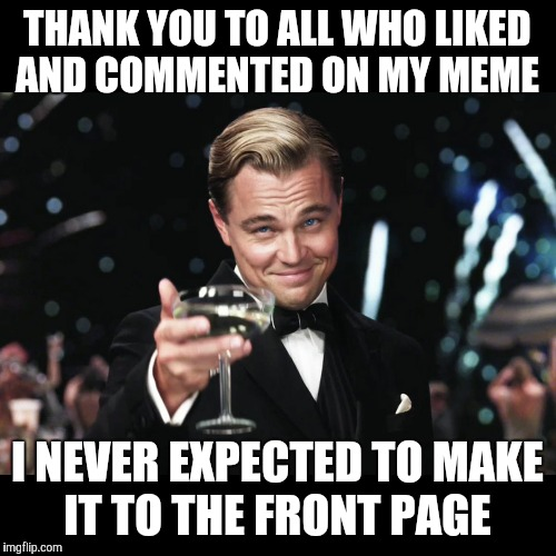 Leonardo DiCaprio Toast | THANK YOU TO ALL WHO LIKED AND COMMENTED ON MY MEME I NEVER EXPECTED TO MAKE IT TO THE FRONT PAGE | image tagged in leonardo dicaprio toast | made w/ Imgflip meme maker