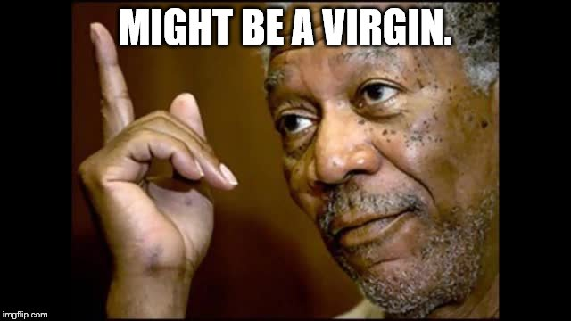 MIGHT BE A VIRGIN. | made w/ Imgflip meme maker