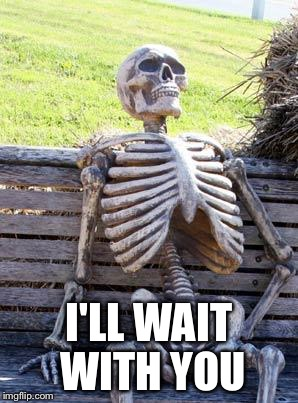 Waiting Skeleton Meme | I'LL WAIT WITH YOU | image tagged in memes,waiting skeleton | made w/ Imgflip meme maker