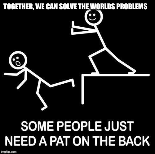 TOGETHER, WE CAN SOLVE THE WORLDS PROBLEMS | made w/ Imgflip meme maker