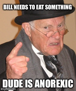 Back In My Day Meme | BILL NEEDS TO EAT SOMETHING DUDE IS ANOREXIC | image tagged in memes,back in my day | made w/ Imgflip meme maker
