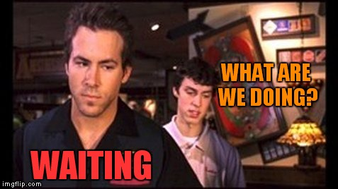 WHAT ARE WE DOING? WAITING | made w/ Imgflip meme maker