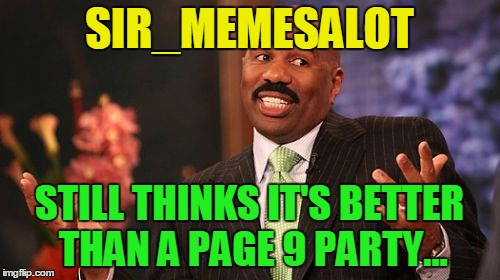 Steve Harvey Meme | SIR_MEMESALOT STILL THINKS IT'S BETTER THAN A PAGE 9 PARTY... | image tagged in memes,steve harvey | made w/ Imgflip meme maker