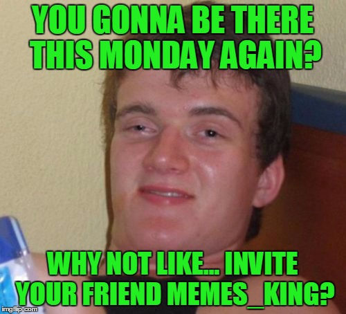 10 Guy Meme | YOU GONNA BE THERE THIS MONDAY AGAIN? WHY NOT LIKE... INVITE YOUR FRIEND MEMES_KING? | image tagged in memes,10 guy | made w/ Imgflip meme maker