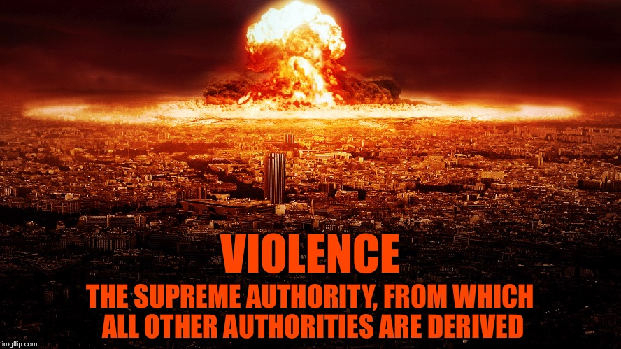 Conflict Resolution | VIOLENCE THE SUPREME AUTHORITY, FROM WHICH ALL OTHER AUTHORITIES ARE DERIVED | image tagged in memes,nuclear bomb,violence,authority,nuclear blast,weapon of mass destruction | made w/ Imgflip meme maker