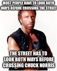 Chuck Norris Flex |  MOST PEOPLE HAVE TO LOOK BOTH WAYS BEFORE CROSSING THE STREET; THE STREET HAS TO LOOK BOTH WAYS BEFORE CROSSING CHUCK NORRIS | image tagged in chuck norris,funny,chuck norris fact | made w/ Imgflip meme maker