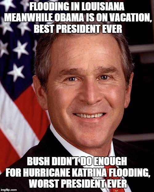 Dammit Obama. | FLOODING IN LOUISIANA MEANWHILE OBAMA IS ON VACATION, BEST PRESIDENT EVER BUSH DIDN'T DO ENOUGH FOR HURRICANE KATRINA FLOODING, WORST PRESID | image tagged in george w bush,obama,liberal logic,democrats,republicans | made w/ Imgflip meme maker