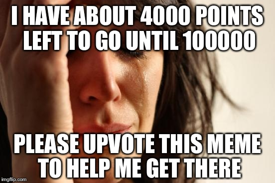 Sorry in advance. You don't have to. Please no bad comments. | I HAVE ABOUT 4000 POINTS LEFT TO GO UNTIL 100000 PLEASE UPVOTE THIS MEME TO HELP ME GET THERE | image tagged in memes,first world problems | made w/ Imgflip meme maker