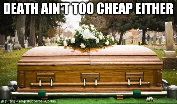 DEATH AIN'T TOO CHEAP EITHER | made w/ Imgflip meme maker