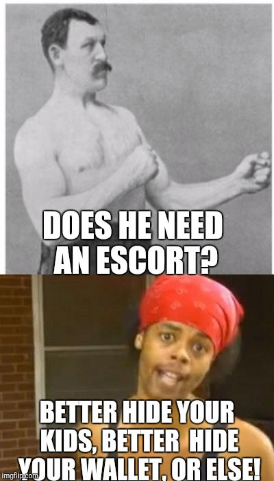 DOES HE NEED AN ESCORT? BETTER HIDE YOUR KIDS, BETTER  HIDE YOUR WALLET, OR ELSE! | made w/ Imgflip meme maker