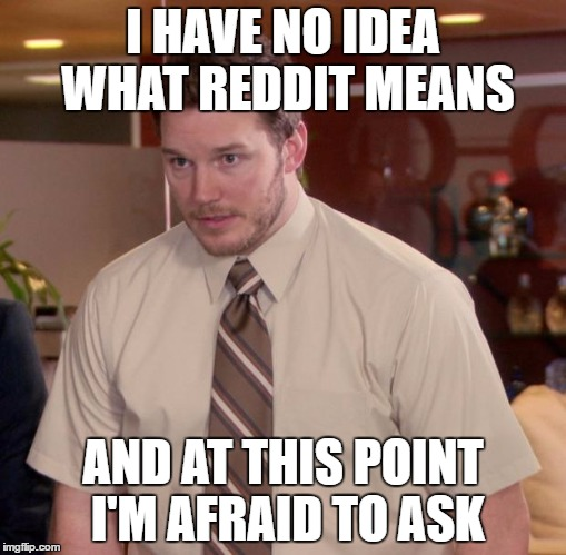 Afraid To Ask Andy Meme | I HAVE NO IDEA WHAT REDDIT MEANS AND AT THIS POINT I'M AFRAID TO ASK | image tagged in memes,afraid to ask andy | made w/ Imgflip meme maker