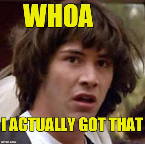 Conspiracy Keanu Meme | WHOA I ACTUALLY GOT THAT | image tagged in memes,conspiracy keanu | made w/ Imgflip meme maker