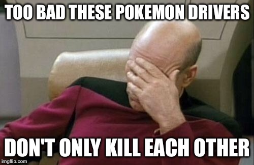 Captain Picard Facepalm Meme | TOO BAD THESE POKEMON DRIVERS DON'T ONLY KILL EACH OTHER | image tagged in memes,captain picard facepalm | made w/ Imgflip meme maker