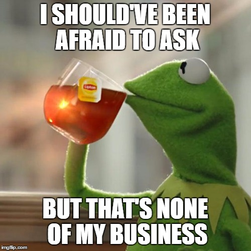 But Thats None Of My Business Meme | I SHOULD'VE BEEN AFRAID TO ASK BUT THAT'S NONE OF MY BUSINESS | image tagged in memes,but thats none of my business,kermit the frog | made w/ Imgflip meme maker