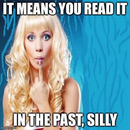 IT MEANS YOU READ IT IN THE PAST, SILLY | made w/ Imgflip meme maker