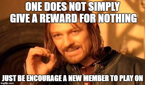 One Does Not Simply Meme | ONE DOES NOT SIMPLY GIVE A REWARD FOR NOTHING JUST BE ENCOURAGE A NEW MEMBER TO PLAY ON | image tagged in memes,one does not simply | made w/ Imgflip meme maker