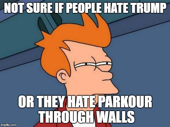 Futurama Fry Meme | NOT SURE IF PEOPLE HATE TRUMP OR THEY HATE PARKOUR THROUGH WALLS | image tagged in memes,futurama fry | made w/ Imgflip meme maker