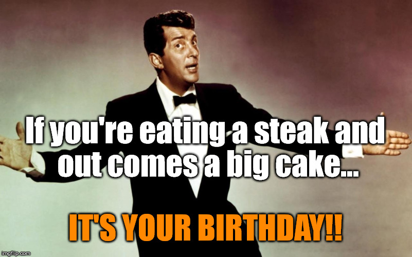 Dean Martin |  If you're eating a steak and out comes a big cake... IT'S YOUR BIRTHDAY!! | image tagged in dean martin | made w/ Imgflip meme maker