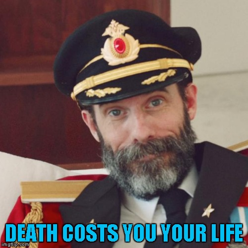 Captain Obvious |  DEATH COSTS YOU YOUR LIFE | image tagged in captain obvious | made w/ Imgflip meme maker