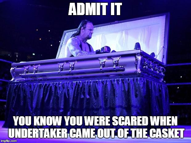 undertaker trolled | ADMIT IT YOU KNOW YOU WERE SCARED WHEN UNDERTAKER CAME OUT OF THE CASKET | image tagged in undertaker trolled | made w/ Imgflip meme maker