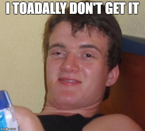 10 Guy Meme | I TOADALLY DON'T GET IT | image tagged in memes,10 guy | made w/ Imgflip meme maker