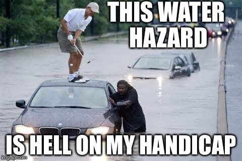When one is not concerned with re-election, water hazards are just a concern for ones handicap. |  THIS WATER HAZARD; IS HELL ON MY HANDICAP | image tagged in water hazards,barack obama,golf,louisiana flood,memes | made w/ Imgflip meme maker