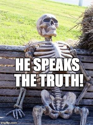 Waiting Skeleton Meme | HE SPEAKS THE TRUTH! | image tagged in memes,waiting skeleton | made w/ Imgflip meme maker
