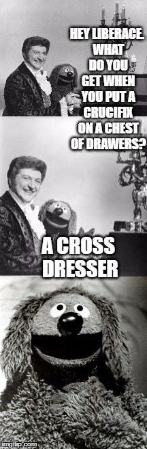 HEY LIBERACE. WHAT DO YOU GET WHEN YOU PUT A CRUCIFIX ON A CHEST OF DRAWERS? A CROSS DRESSER | made w/ Imgflip meme maker