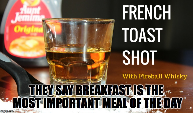 Fireball Breakfast |  THEY SAY BREAKFAST IS THE MOST IMPORTANT MEAL OF THE DAY | image tagged in fireball,breakfast,drinking,drunk,whiskey | made w/ Imgflip meme maker
