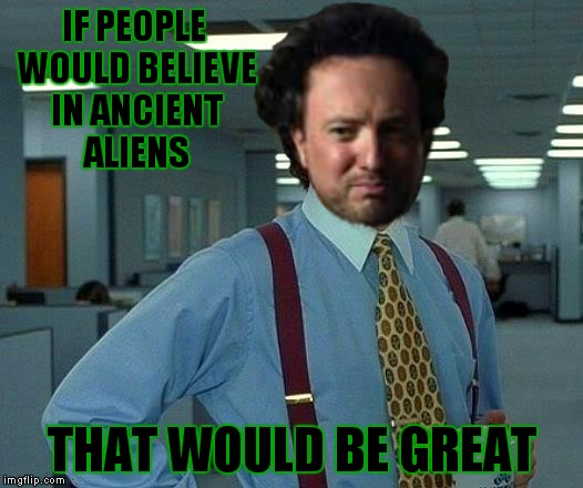 Giorgio is tired of filling out Alien TPS reports that nobody reads! | IF PEOPLE WOULD BELIEVE IN ANCIENT ALIENS THAT WOULD BE GREAT | image tagged in bill lumbergh,that would be great,giorgio tsoukalos,ancient aliens guy | made w/ Imgflip meme maker