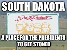 south dakota | SOUTH DAKOTA A PLACE FOR THE PRESIDENTS TO GET STONED | image tagged in south dakota | made w/ Imgflip meme maker